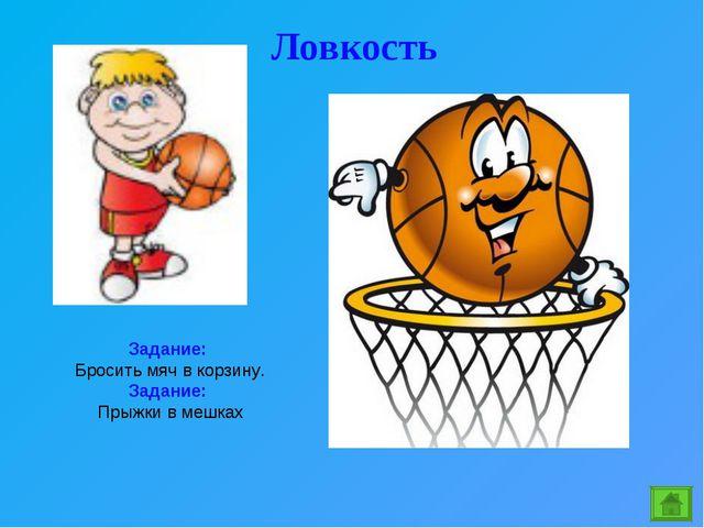 Ловкость Задание: Бросить мяч в корзину. Задание: Прыжки в мешках