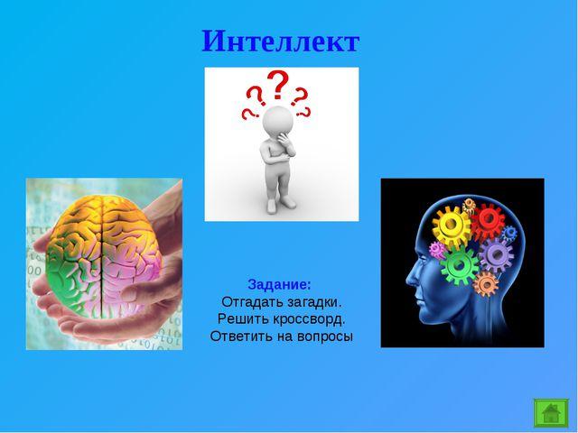 Интеллект Задание: Отгадать загадки. Решить кроссворд. Ответить на вопросы