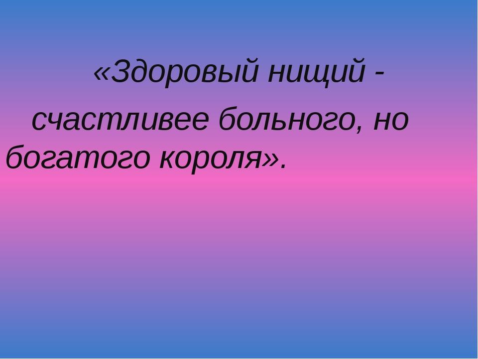 «Здоровый нищий - счастливее больного, но богатого короля».