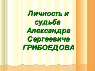 Личность и судьба Александра Сергеевича ГРИБОЕДОВА