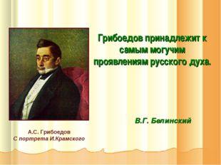 Грибоедов принадлежит к самым могучим проявлениям русского духа. В.Г. Белинск