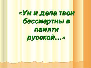 «Ум и дела твои бессмертны в памяти русской…»