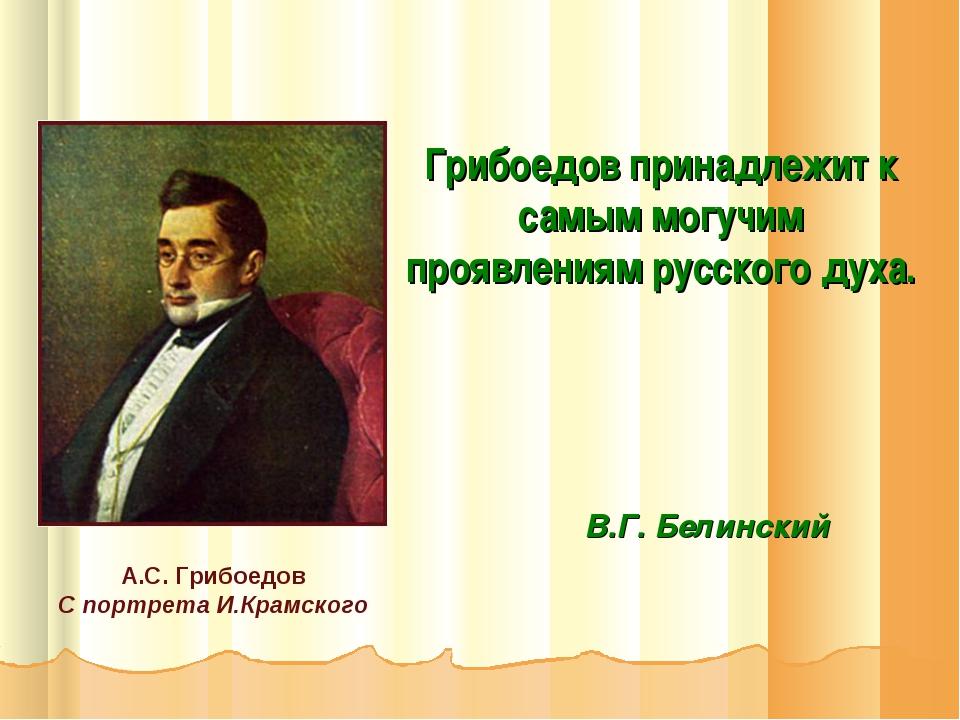 Грибоедов принадлежит к самым могучим проявлениям русского духа. В.Г. Белинск...
