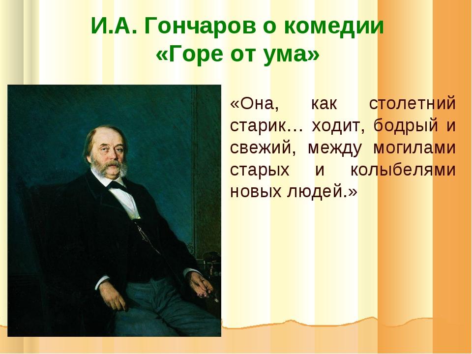 И.А. Гончаров о комедии «Горе от ума» «Она, как столетний старик… ходит, бодр...