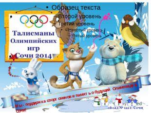 Мы - поддержка спортсменов и память о будущей Олимпиаде в Сочи!