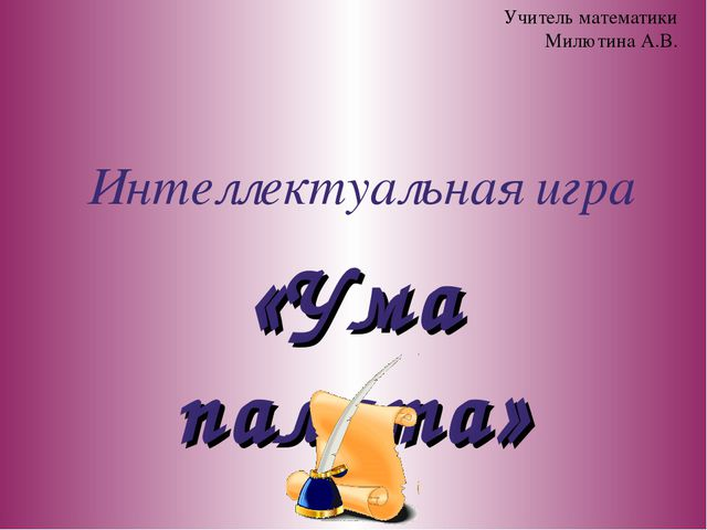 Интеллектуальная игра «Ума палата» Учитель математики Милютина А.В.