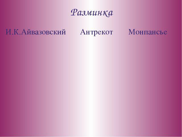 Разминка И.К.Айвазовский Антрекот Монпансье