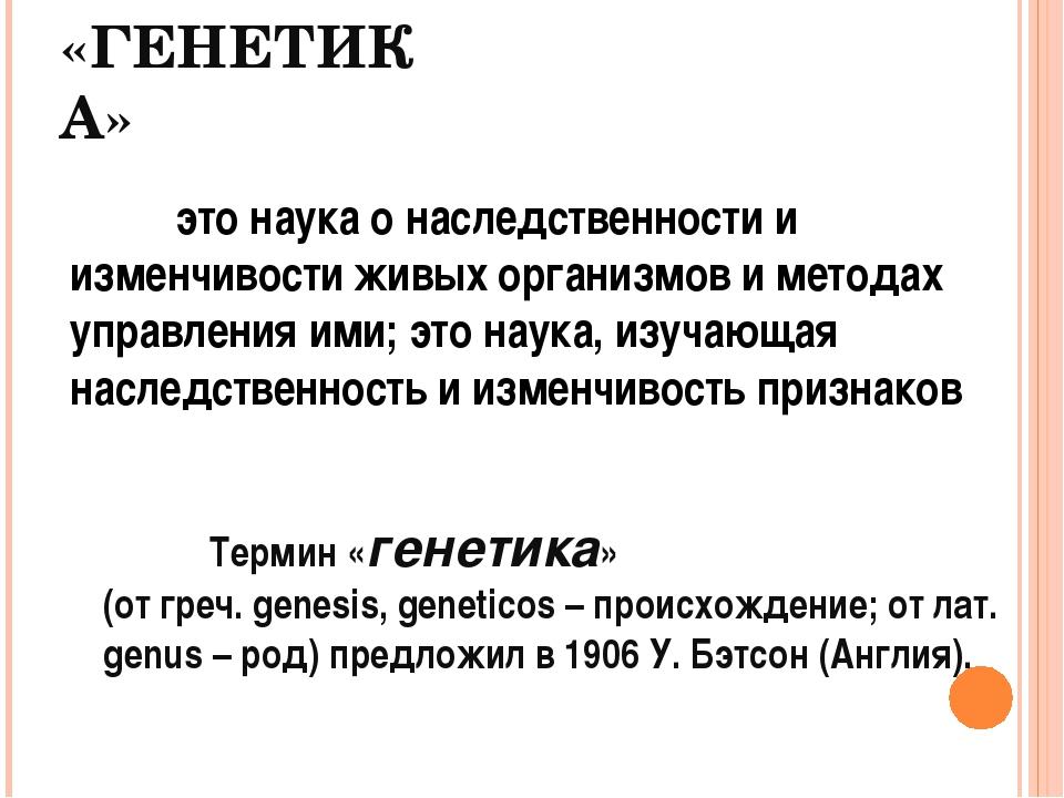 «ГЕНЕТИКА» это наука о наследственности и изменчивости живых организмов и м...