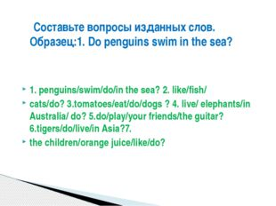 1. penguins/swim/do/in the sea? 2. like/fish/ cats/do? 3.tomatoes/eat/do/dog