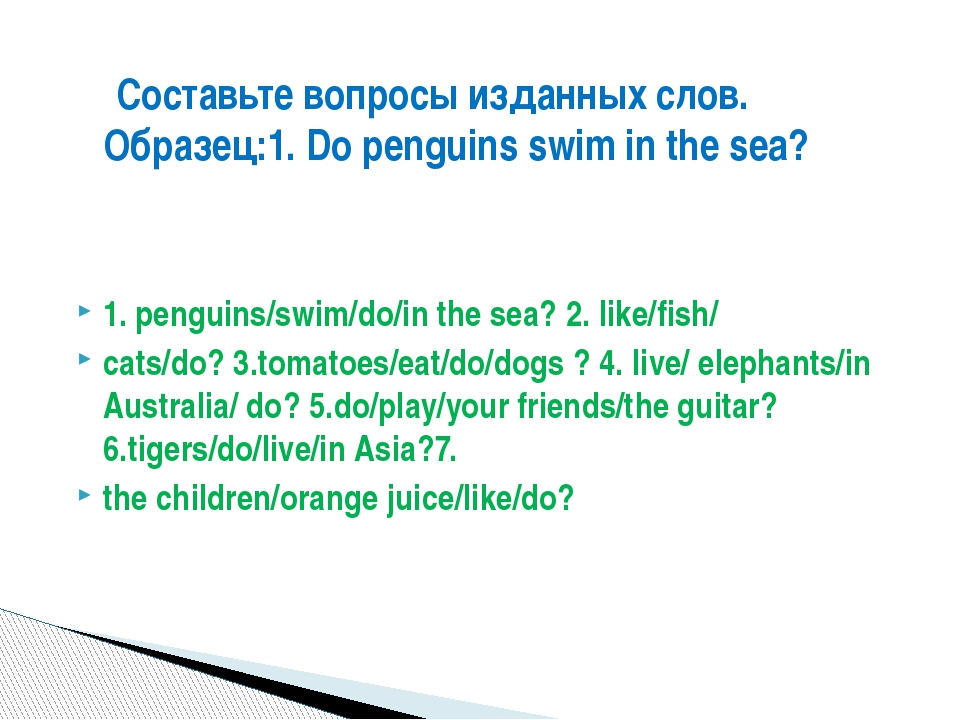 1. penguins/swim/do/in the sea? 2. like/fish/ cats/do? 3.tomatoes/eat/do/dog...