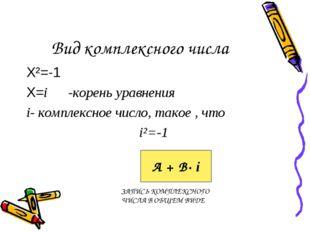 Вид комплексного числа Х²=-1 Х=i -корень уравнения i- комплексное число, тако