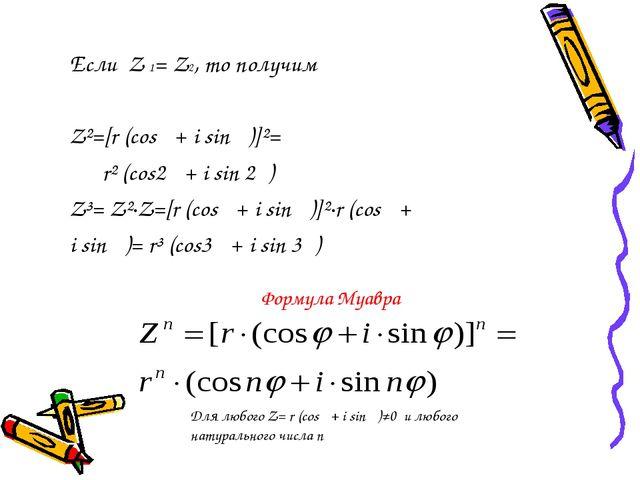 Если Z 1= Z2, то получим Z²=[r (cos φ+ i sin φ)]²= r² (cos2 φ+ i sin 2φ) Z³=...