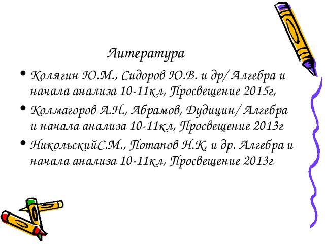 Литература Колягин Ю.М., Сидоров Ю.В. и др/ Алгебра и начала анализа 10-11кл,...