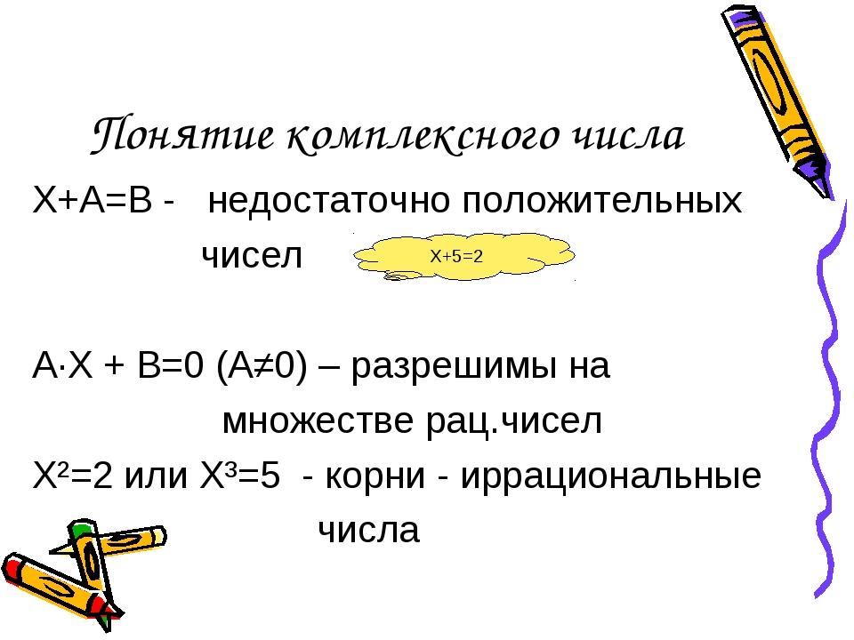 Понятие комплексного числа Х+А=В - недостаточно положительных чисел А·Х + В=0...