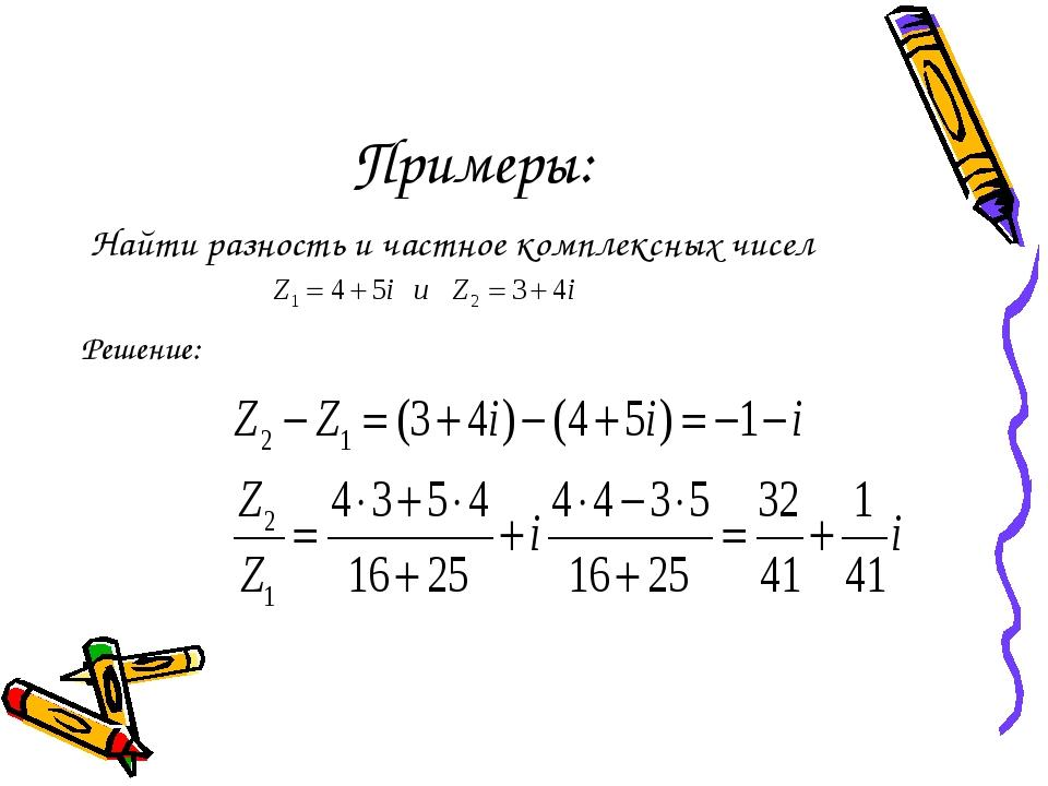 Примеры: Найти разность и частное комплексных чисел Решение:
