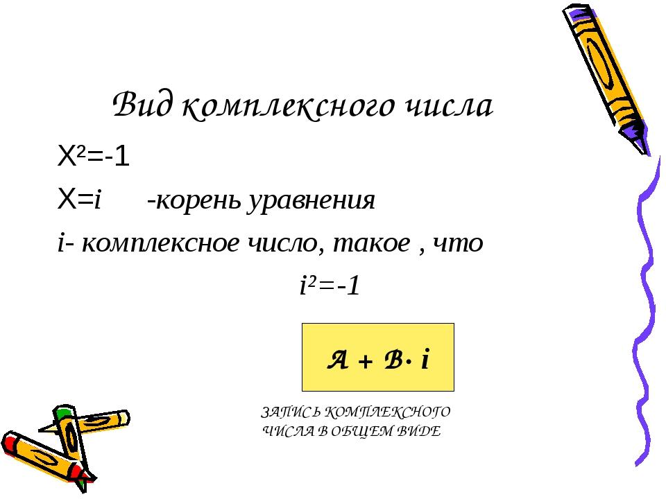 Вид комплексного числа Х²=-1 Х=i -корень уравнения i- комплексное число, тако...