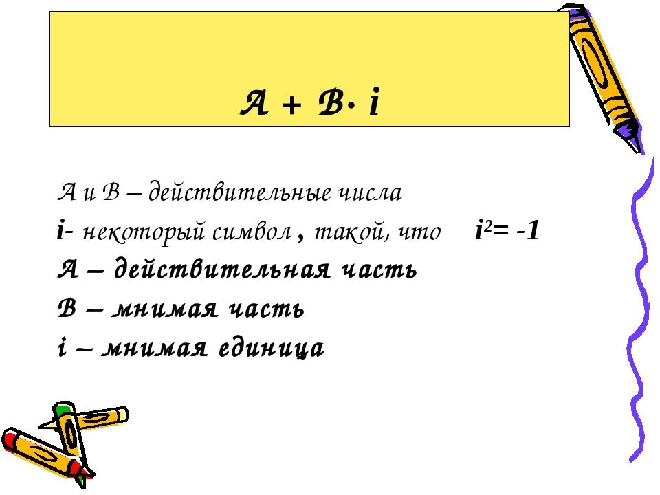 А и В – действительные числа i- некоторый символ , такой, что i²= -1 А – дей...