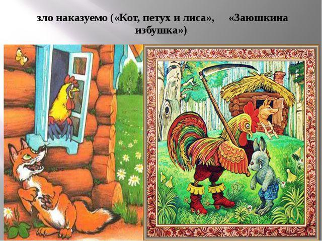 зло наказуемо («Кот, петух и лиса», «Заюшкина избушка»)