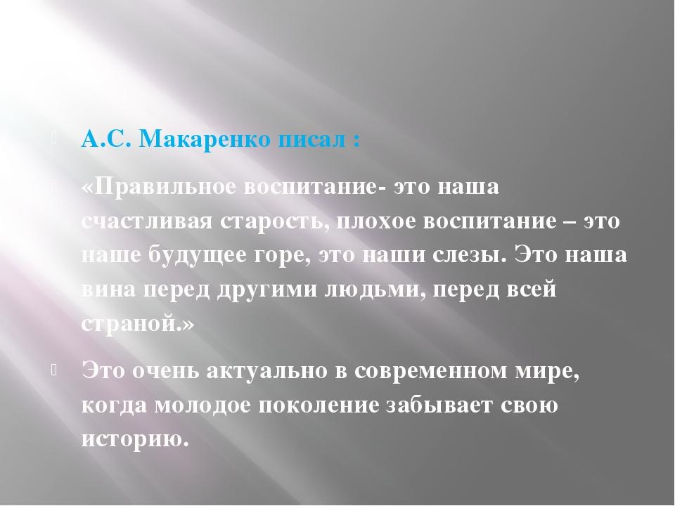 А.С. Макаренко писал : «Правильное воспитание- это наша счастливая старость,...