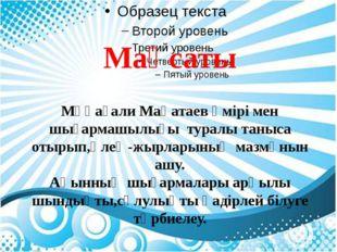 Мақсаты Мұқағали Мақатаев өмірі мен шығармашылығы туралы таныса отырып,өлең-