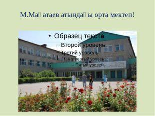 М.Мақатаев атындағы орта мектеп!