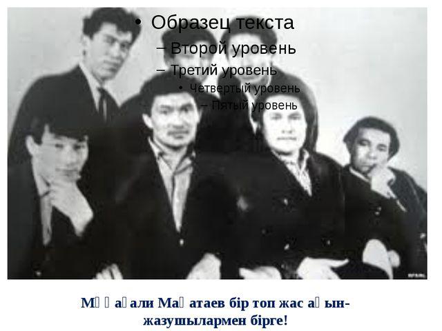 Мұқағали Мақатаев бір топ жас ақын-жазушылармен бірге!