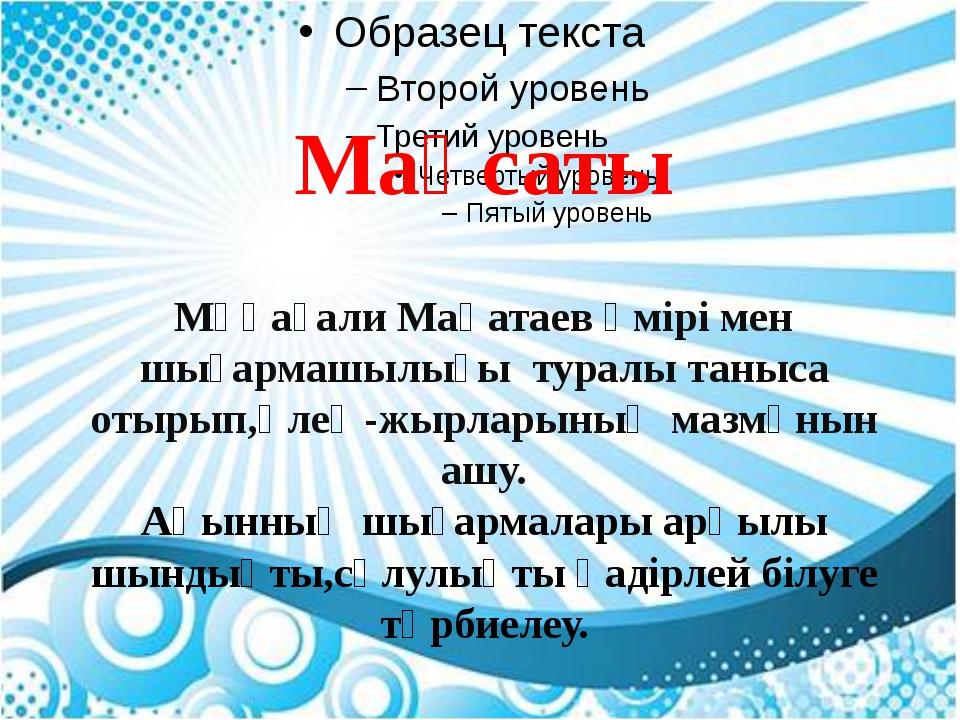 Мақсаты Мұқағали Мақатаев өмірі мен шығармашылығы туралы таныса отырып,өлең-...