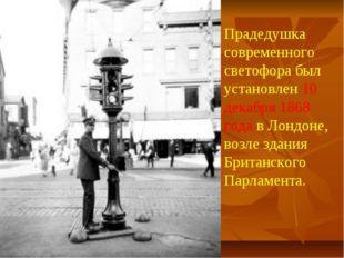 Прадедушка современного светофора был установлен 10 декабря 1868 года в Лондо