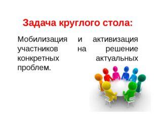 Задача круглого стола: Мобилизация и активизация участников на решение конкре