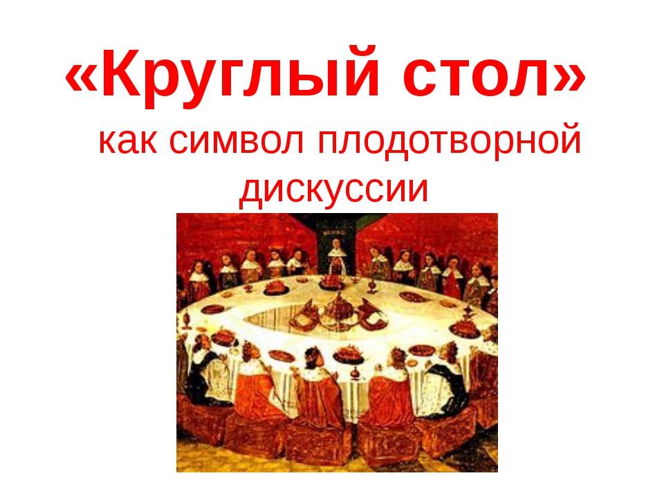 «Круглый стол» как символ плодотворной дискуссии