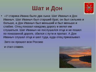 Шат и Дон «У старика Ивана было два сына: Шат Иваныч и Дон Иваныч. Шат Иваныч