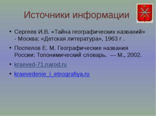 Источники информации Сергеев И.В. «Тайна географических названий» - Москва: «