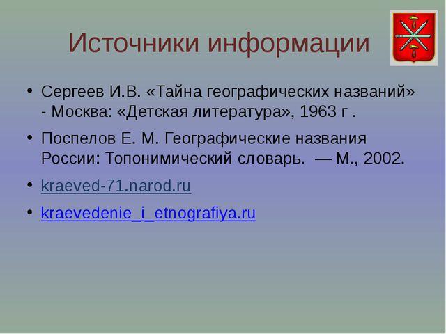 Источники информации Сергеев И.В. «Тайна географических названий» - Москва: «...