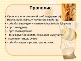 Прополис Прополис или пчелиный клей содержит эфирные масла, воск, пыльцу. Леч