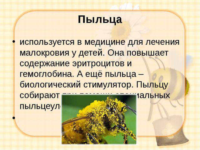 Пыльца используется в медицине для лечения малокровия у детей. Она повышает с...