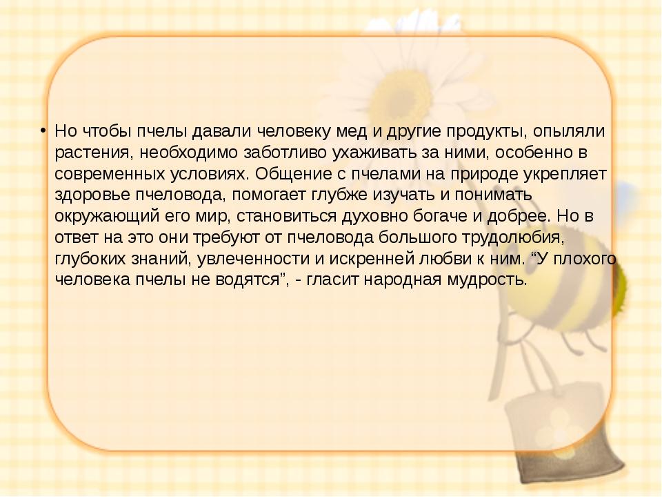 Но чтобы пчелы давали человеку мед и другие продукты, опыляли растения, необ...