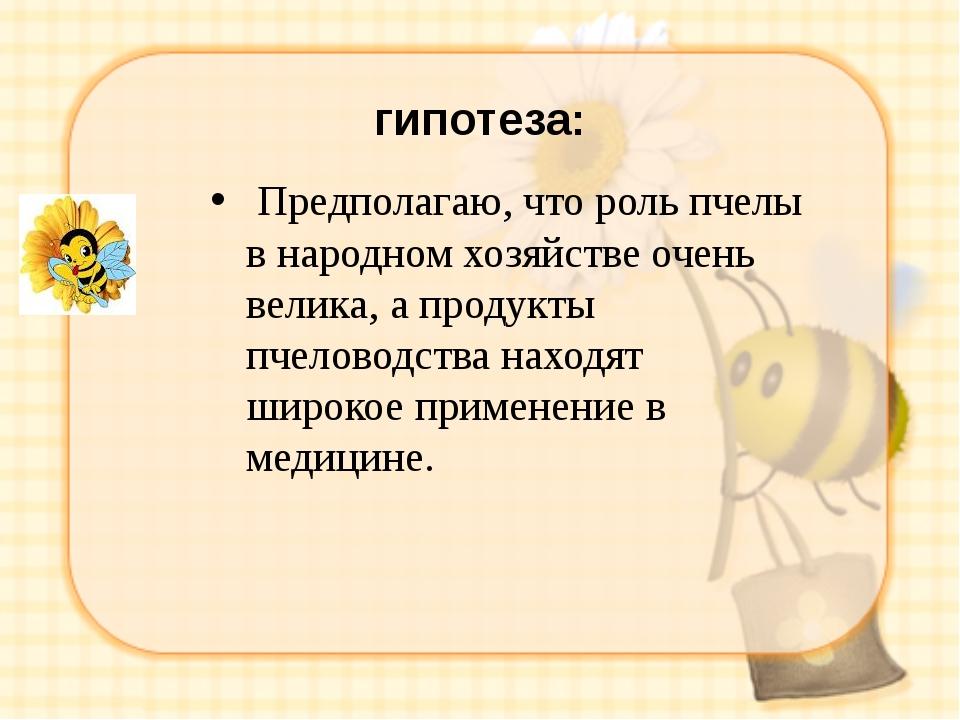 гипотеза: Предполагаю, что роль пчелы в народном хозяйстве очень велика, а п...