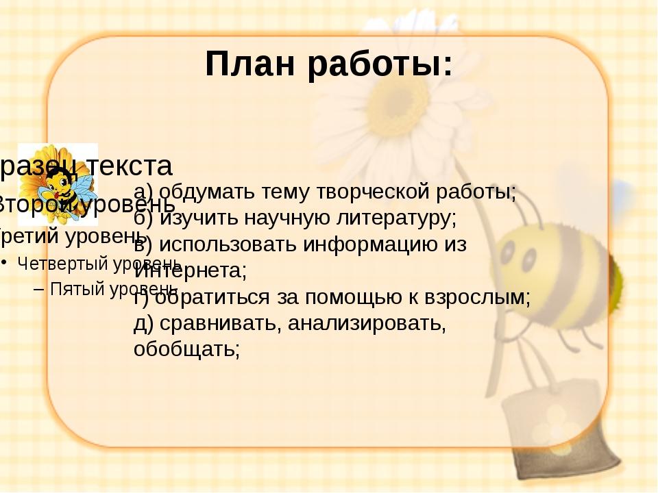 План работы: а) обдумать тему творческой работы; б) изучить научную литератур...