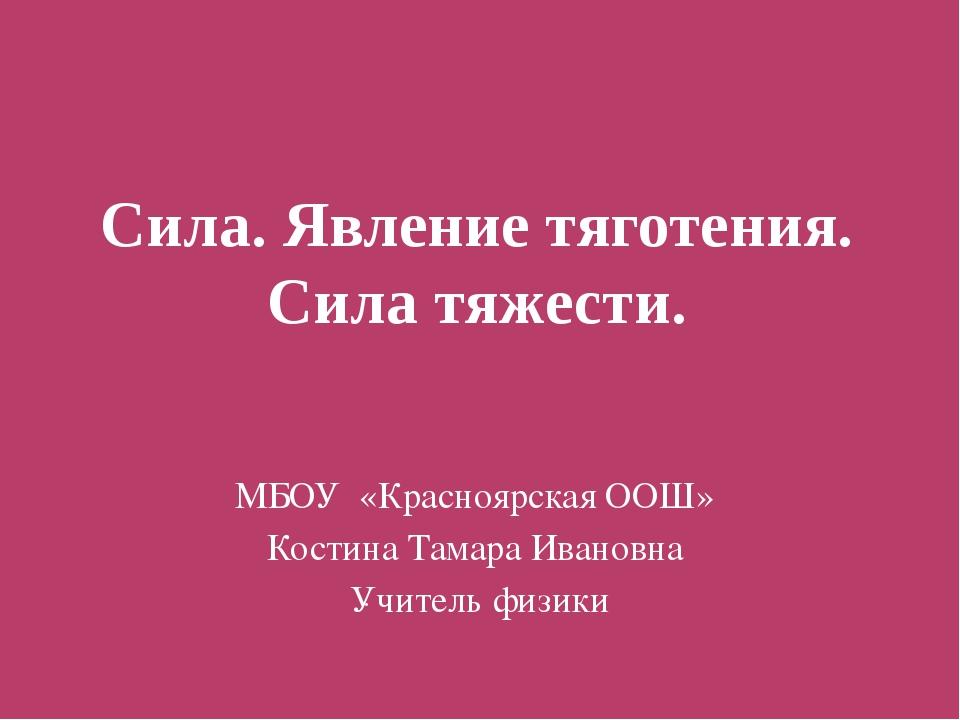 Сила. Явление тяготения. Сила тяжести. МБОУ «Красноярская ООШ» Костина Тамара...