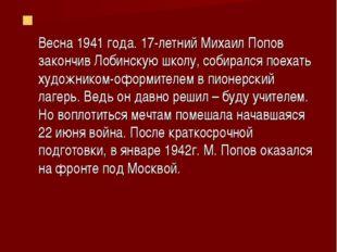 Весна 1941 года. 17-летний Михаил Попов закончив Лобинскую школу, собирался