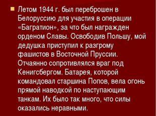 Летом 1944 г. был переброшен в Белоруссию для участия в операции «Багратион»,