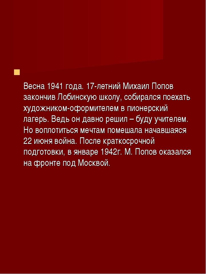 Весна 1941 года. 17-летний Михаил Попов закончив Лобинскую школу, собирался...