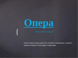 Опера Что такое опера? Подготовила преподаватель хоровых дисциплин, сольного