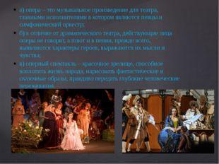 а) опера – это музыкальное произведение для театра, главными исполнителями в