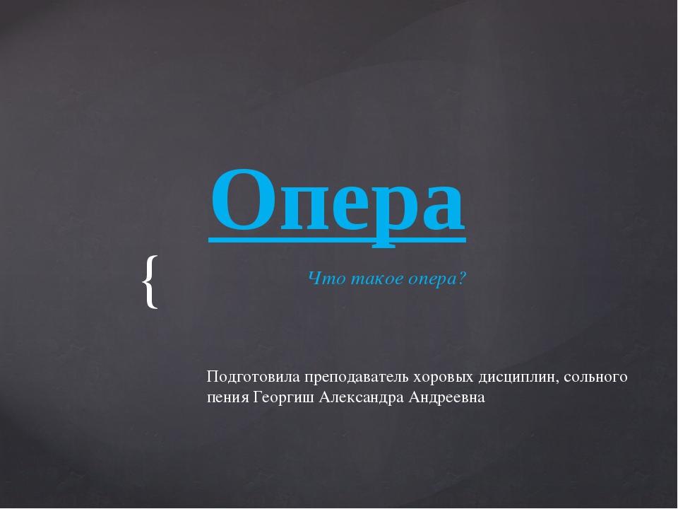 Опера Что такое опера? Подготовила преподаватель хоровых дисциплин, сольного...