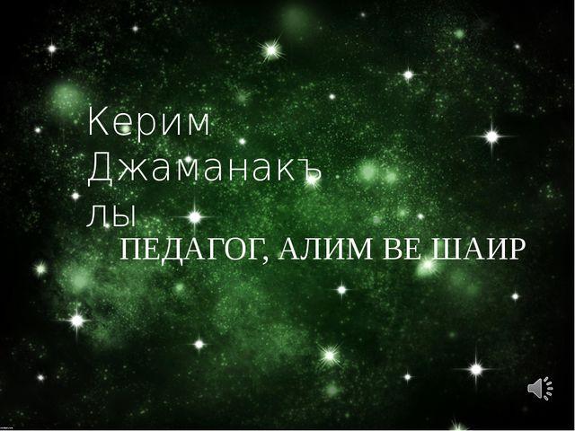Керим Джаманакълы ПЕДАГОГ, АЛИМ ВЕ ШАИР