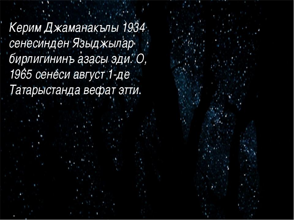 Керим Джаманакълы 1934 сенесинден Языджылар бирлигининъ азасы эди. О, 1965...