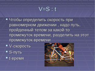 V=S : t Чтобы определить скорость при равномерном движении , надо путь, пройд