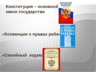 Конституция – основной закон государства «Конвенция о правах ребенка» «Семейн