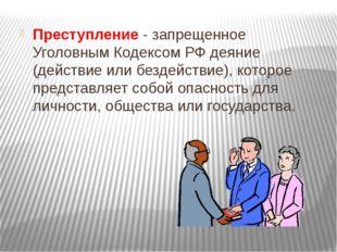 Преступление - запрещенное Уголовным Кодексом РФ деяние (действие или бездейс